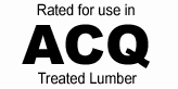Rated for use in ACQ treated lumber